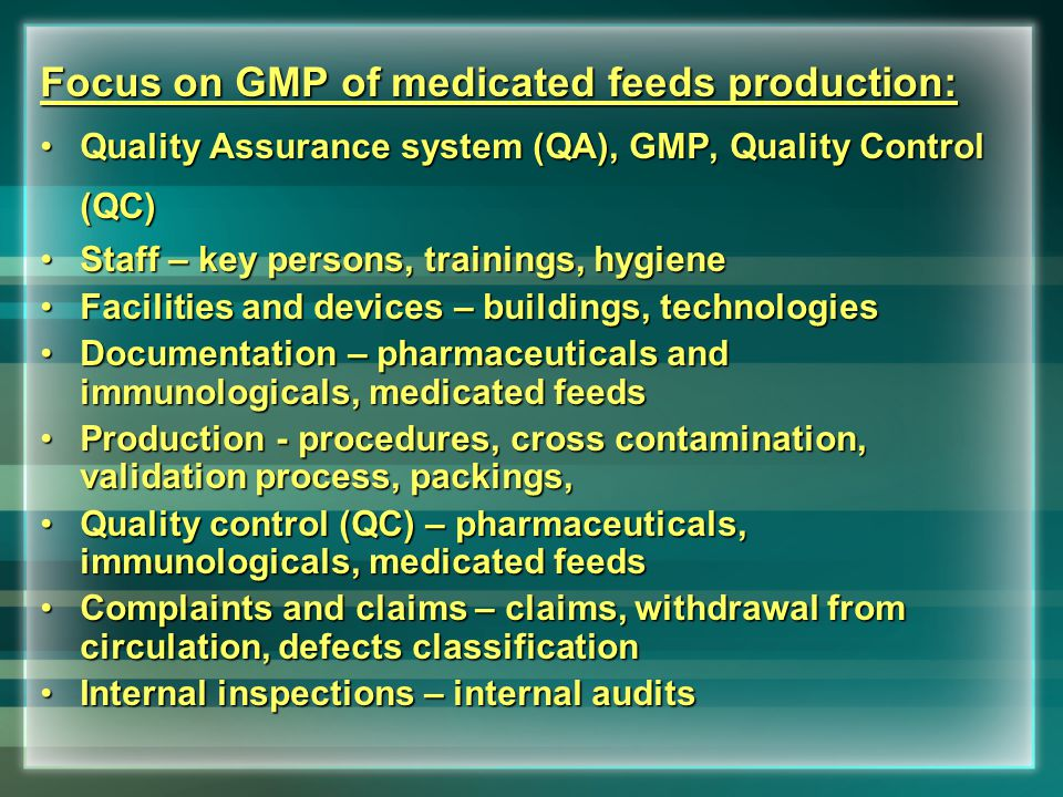 Focus on GMP of medicated feeds production: Quality Assurance system (QA), GMP, Quality Control (QC)Quality Assurance system (QA), GMP, Quality Control (QC) Staff – key persons, trainings, hygieneStaff – key persons, trainings, hygiene Facilities and devices – buildings, technologiesFacilities and devices – buildings, technologies Documentation – pharmaceuticals and immunologicals, medicated feedsDocumentation – pharmaceuticals and immunologicals, medicated feeds Production - procedures, cross contamination, validation process, packings,Production - procedures, cross contamination, validation process, packings, Quality control (QC) – pharmaceuticals, immunologicals, medicated feedsQuality control (QC) – pharmaceuticals, immunologicals, medicated feeds Complaints and claims – claims, withdrawal from circulation, defects classificationComplaints and claims – claims, withdrawal from circulation, defects classification Internal inspections – internal auditsInternal inspections – internal audits