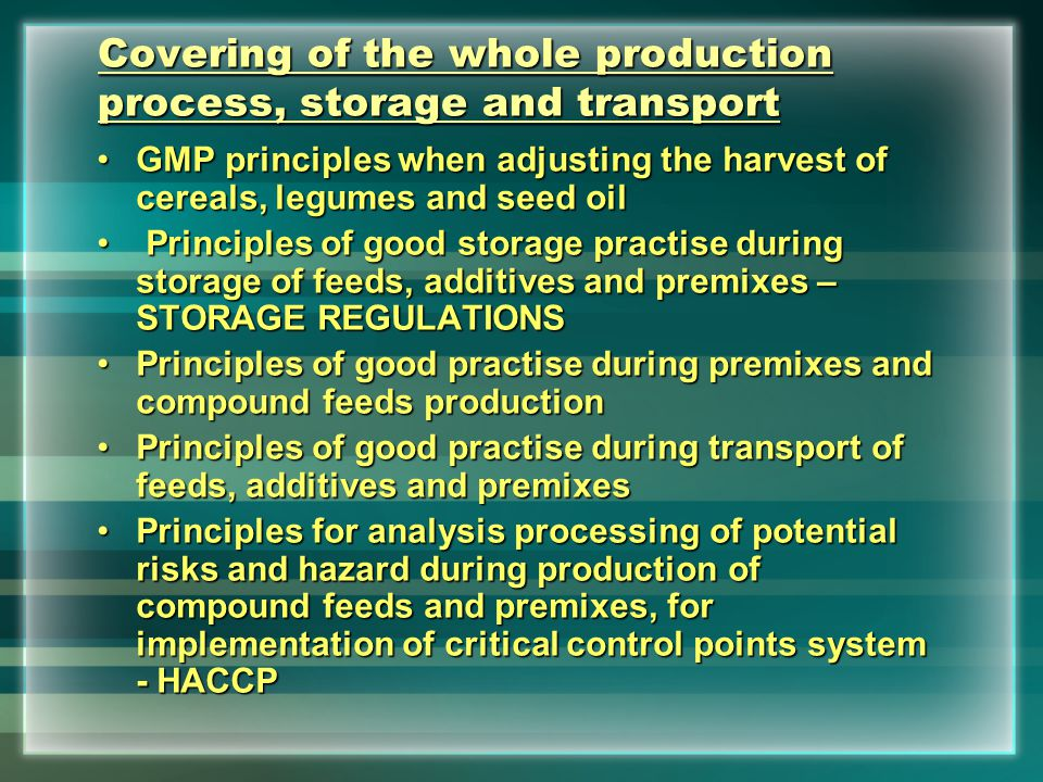 Covering of the whole production process, storage and transport GMP principles when adjusting the harvest of cereals, legumes and seed oilGMP principles when adjusting the harvest of cereals, legumes and seed oil Principles of good storage practise during storage of feeds, additives and premixes – STORAGE REGULATIONS Principles of good storage practise during storage of feeds, additives and premixes – STORAGE REGULATIONS Principles of good practise during premixes and compound feeds productionPrinciples of good practise during premixes and compound feeds production Principles of good practise during transport of feeds, additives and premixesPrinciples of good practise during transport of feeds, additives and premixes Principles for analysis processing of potential risks and hazard during production of compound feeds and premixes, for implementation of critical control points system - HACCPPrinciples for analysis processing of potential risks and hazard during production of compound feeds and premixes, for implementation of critical control points system - HACCP
