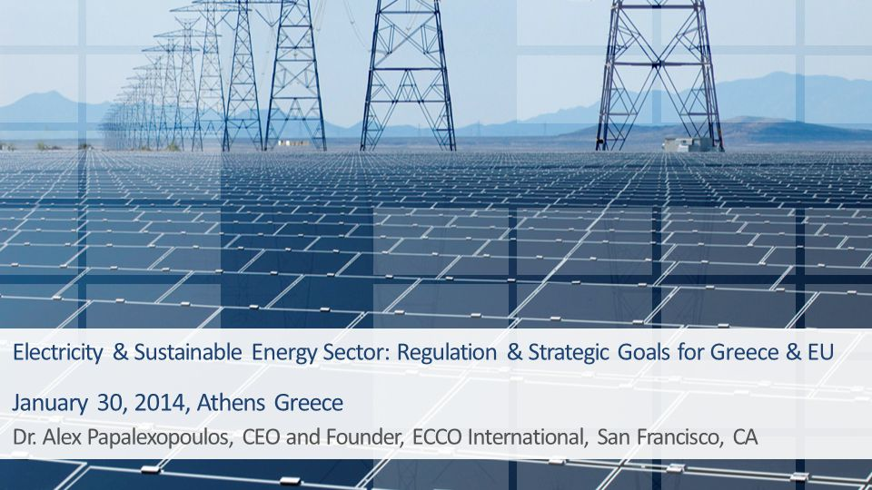 Electricity & Sustainable Energy Sector: Regulation & Strategic Goals for Greece & EU January 30, 2014, Athens Greece Dr. Alex Papalexopoulos, CEO and