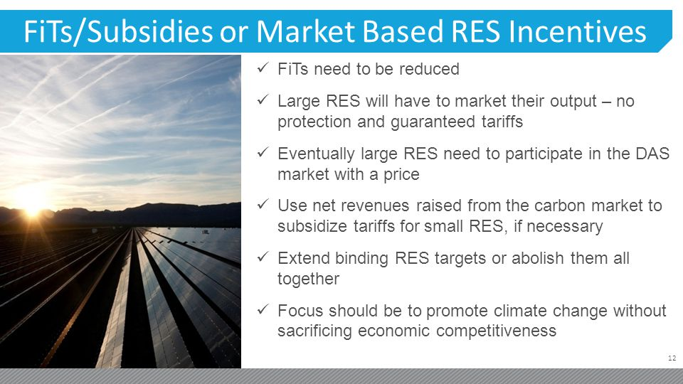 12 FiTs/Subsidies or Market Based RES Incentives FiTs need to be reduced Large RES will have to market their output – no protection and guaranteed tar