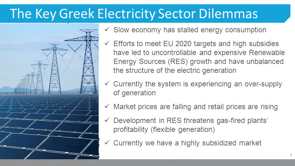 2 The Key Greek Electricity Sector Dilemmas Slow economy has stalled energy consumption Efforts to meet EU 2020 targets and high subsidies have led to uncontrollable and expensive Renewable Energy Sources (RES) growth and have unbalanced the structure of the electric generation Currently the system is experiencing an over-supply of generation Market prices are falling and retail prices are rising Development in RES threatens gas-fired plants profitability (flexible generation) Currently we have a highly subsidized market