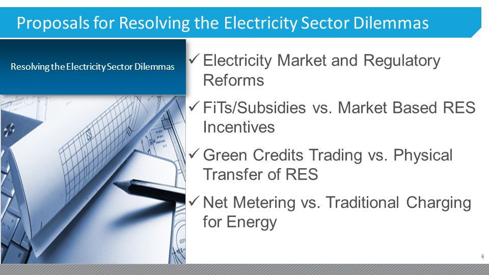 6 Proposals for Resolving the Electricity Sector Dilemmas Electricity Market and Regulatory Reforms FiTs/Subsidies vs.