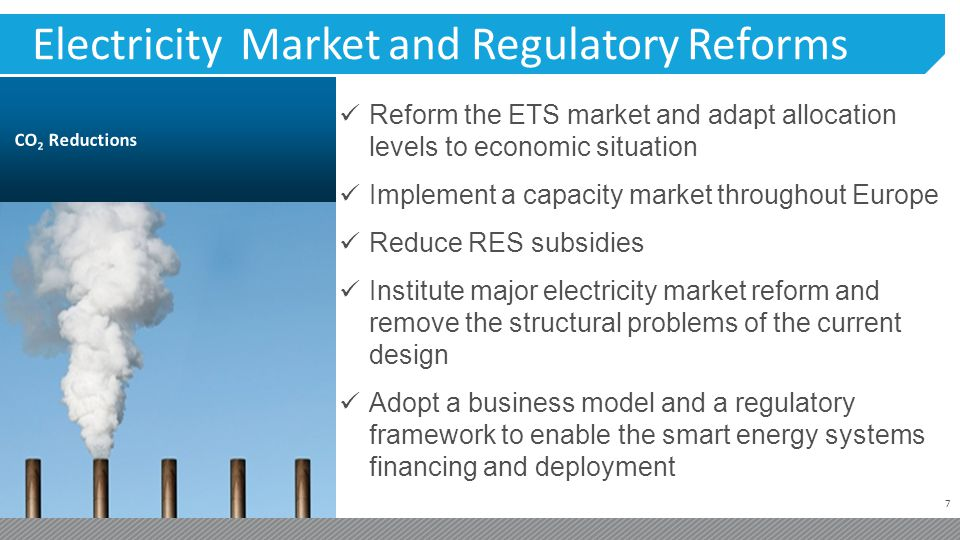 7 Electricity Market and Regulatory Reforms Reform the ETS market and adapt allocation levels to economic situation Implement a capacity market throug