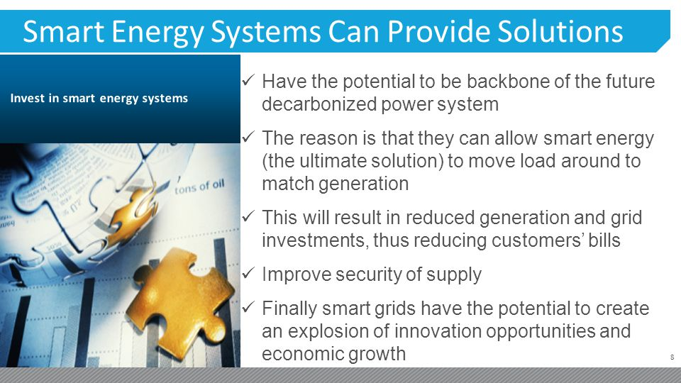 8 Smart Energy Systems Can Provide Solutions Have the potential to be backbone of the future decarbonized power system The reason is that they can allow smart energy (the ultimate solution) to move load around to match generation This will result in reduced generation and grid investments, thus reducing customers bills Improve security of supply Finally smart grids have the potential to create an explosion of innovation opportunities and economic growth