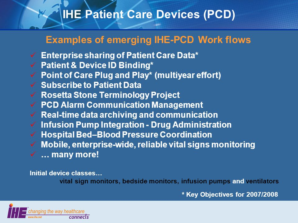 IHE Patient Care Devices (PCD) Examples of emerging IHE-PCD Work flows Enterprise sharing of Patient Care Data* Patient & Device ID Binding* Point of Care Plug and Play* (multiyear effort) Subscribe to Patient Data Rosetta Stone Terminology Project PCD Alarm Communication Management Real-time data archiving and communication Infusion Pump Integration - Drug Administration Hospital Bed–Blood Pressure Coordination Mobile, enterprise-wide, reliable vital signs monitoring … many more.