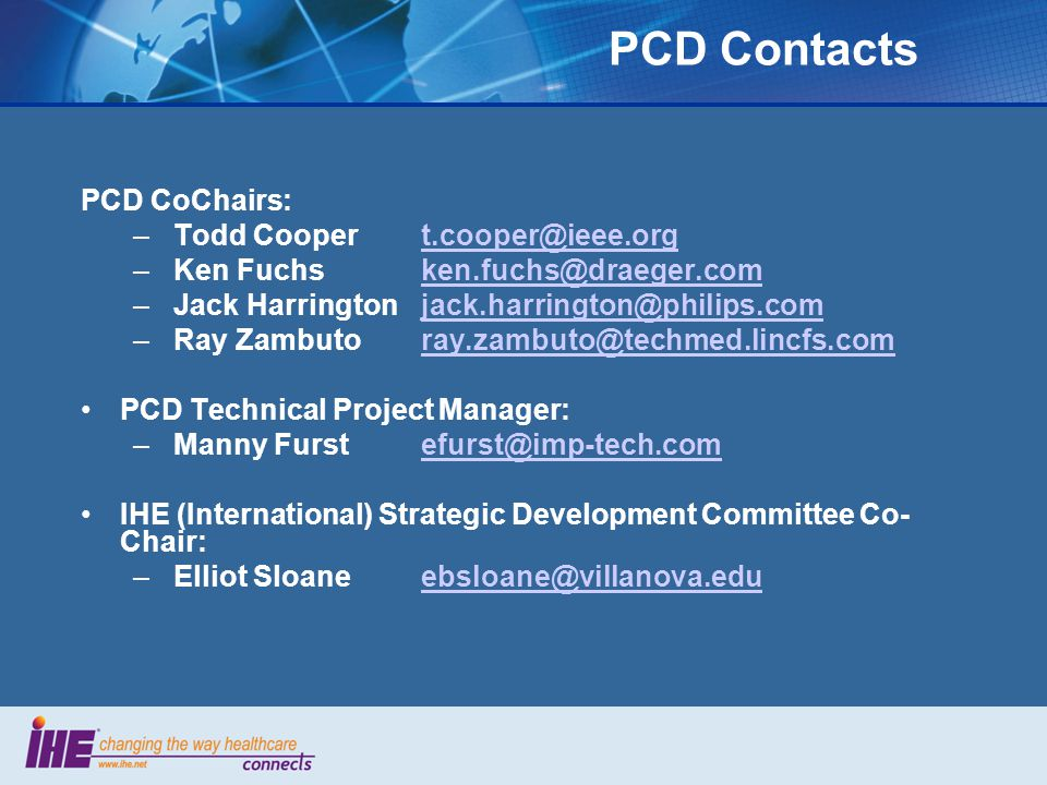 PCD Contacts PCD CoChairs: – Todd Cooper – Ken – Jack Harrington – Ray Zambuto PCD Technical Project Manager: – Manny IHE (International) Strategic Development Committee Co- Chair: – Elliot