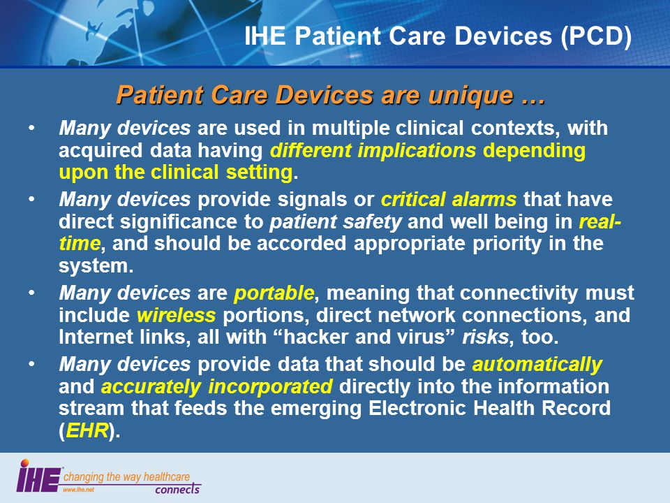 The Patient Care Device Domain The PCD Established in 2005 when the charter was awarded to the ACCE Jointly sponsored by ACCE and HIMSS as of July 1, 2006 Technical Framework 2006-7 developed to communicate patient data (asynchronous) Successful demonstration at the 2007 & 2008 Connectathons and HIMSS Interoperability Showcases