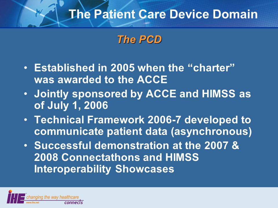 The Patient Care Device Domain The PCD Established in 2005 when the charter was awarded to the ACCE Jointly sponsored by ACCE and HIMSS as of July 1, 2006 Technical Framework developed to communicate patient data (asynchronous) Successful demonstration at the 2007 & 2008 Connectathons and HIMSS Interoperability Showcases