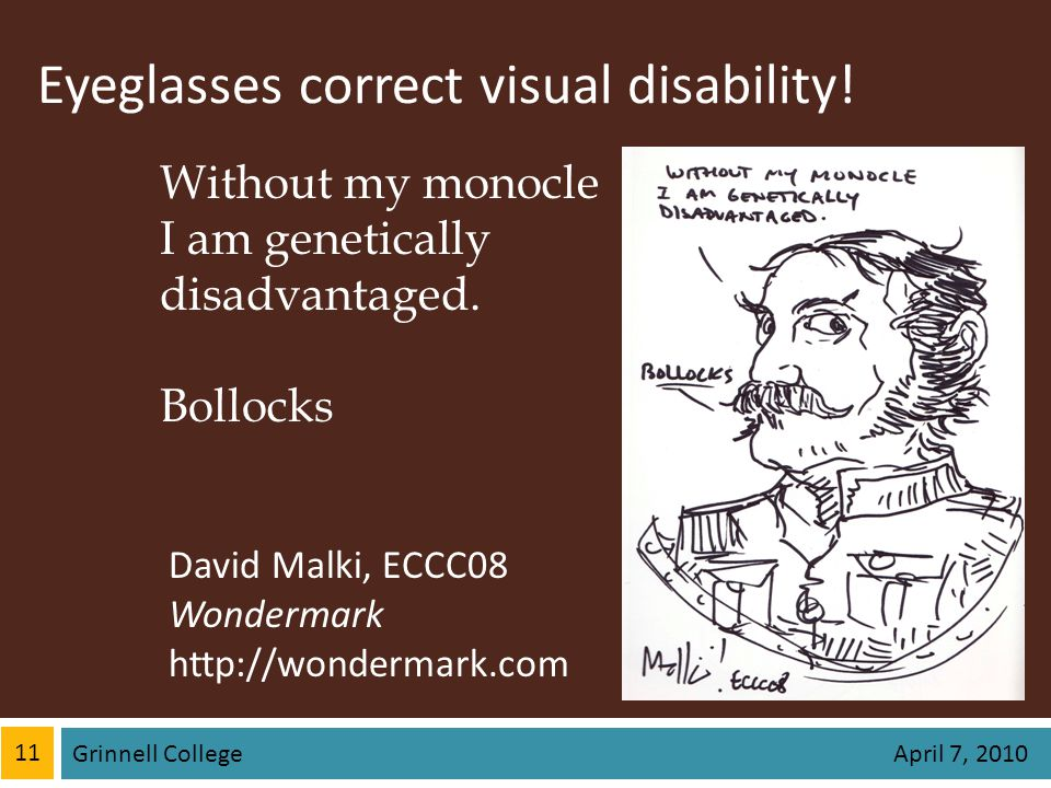Eyeglasses correct visual disability! 11 Grinnell College April 7, 2010 Without my monocle I am genetically disadvantaged. Bollocks David Malki, ECCC0