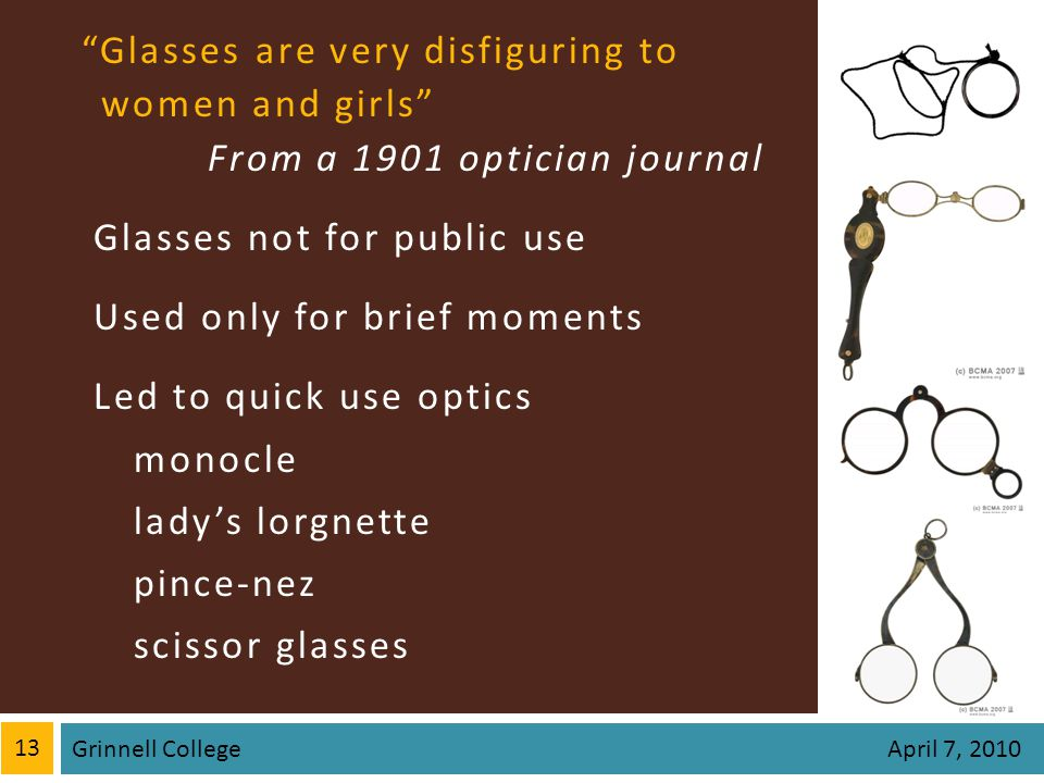 Glasses are very disfiguring towomen and girls From a 1901 optician journal Glasses not for public use Used only for brief moments Led to quick use optics monocle ladys lorgnette pince-nez scissor glasses 13 Grinnell College April 7, 2010