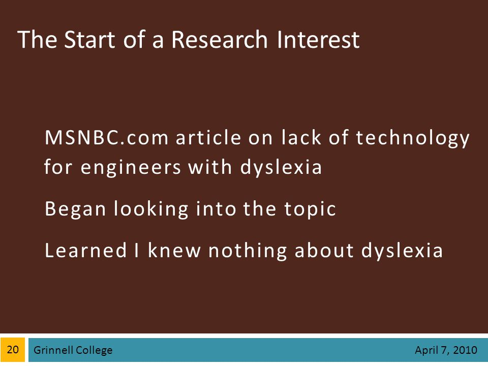 The Start of a Research Interest MSNBC.com article on lack of technology for engineers with dyslexia Began looking into the topic Learned I knew nothing about dyslexia 20 Grinnell College April 7, 2010