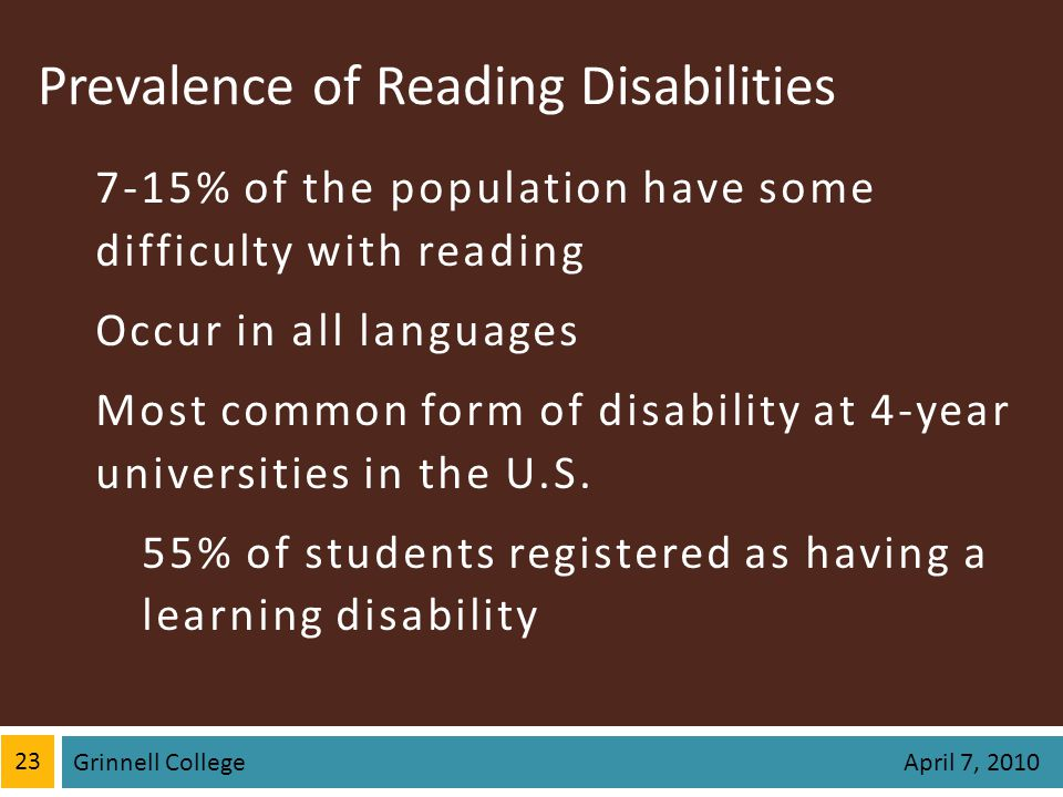 Prevalence of Reading Disabilities 7-15% of the population have some difficulty with reading Occur in all languages Most common form of disability at