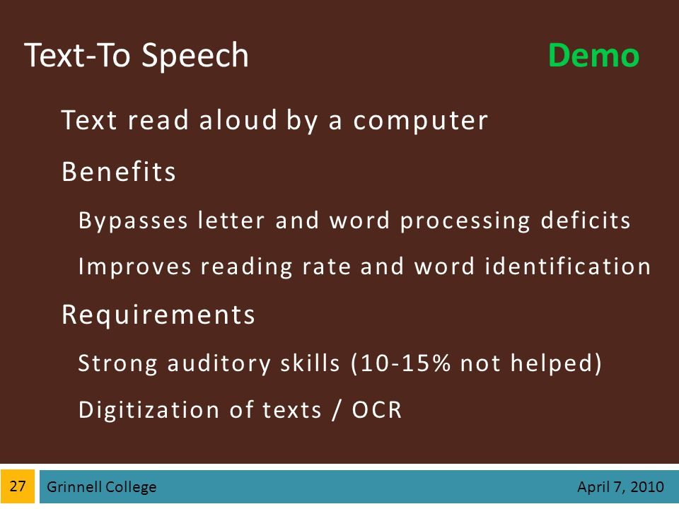 Text-To Speech Text read aloud by a computer Benefits Bypasses letter and word processing deficits Improves reading rate and word identification Requirements Strong auditory skills (10-15% not helped) Digitization of texts / OCR 27 Grinnell College April 7, 2010 Demo