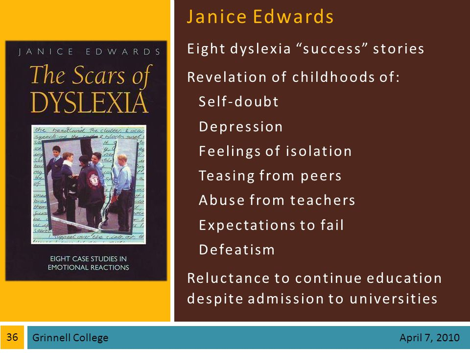 Janice Edwards Eight dyslexia success stories Revelation of childhoods of: Self-doubt Depression Feelings of isolation Teasing from peers Abuse from teachers Expectations to fail Defeatism Reluctance to continue education despite admission to universities 36 Grinnell College April 7, 2010
