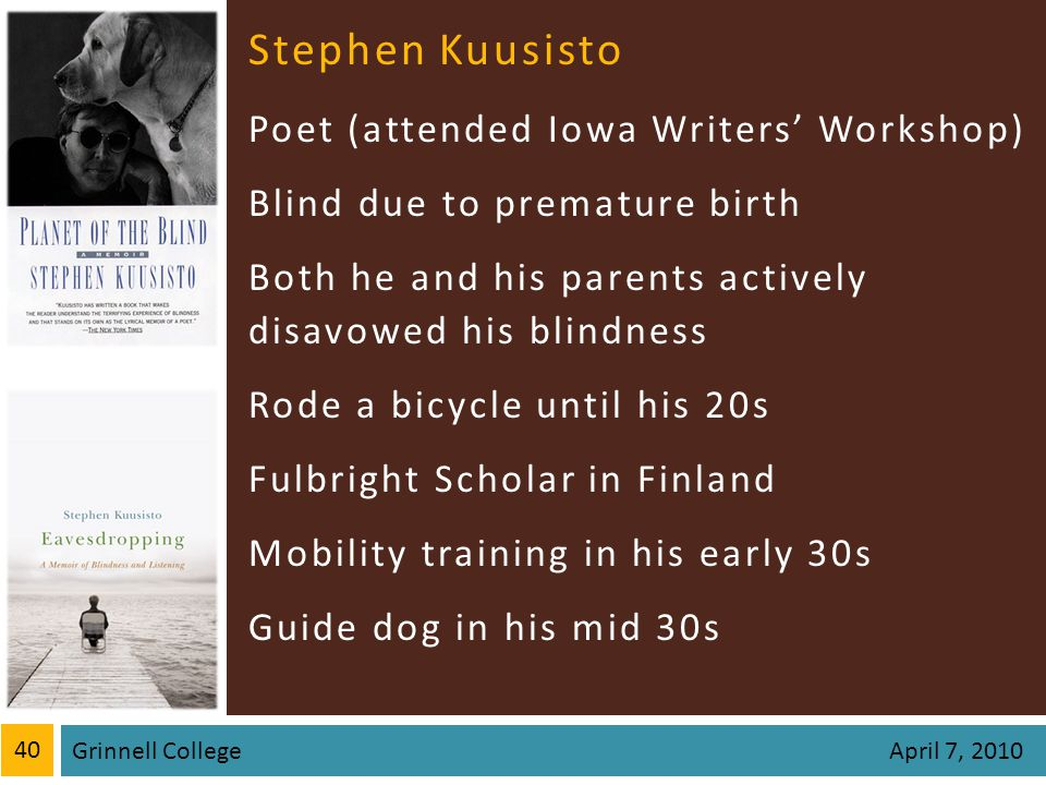 Stephen Kuusisto Poet (attended Iowa Writers Workshop) Blind due to premature birth Both he and his parents actively disavowed his blindness Rode a bicycle until his 20s Fulbright Scholar in Finland Mobility training in his early 30s Guide dog in his mid 30s 40 Grinnell College April 7, 2010