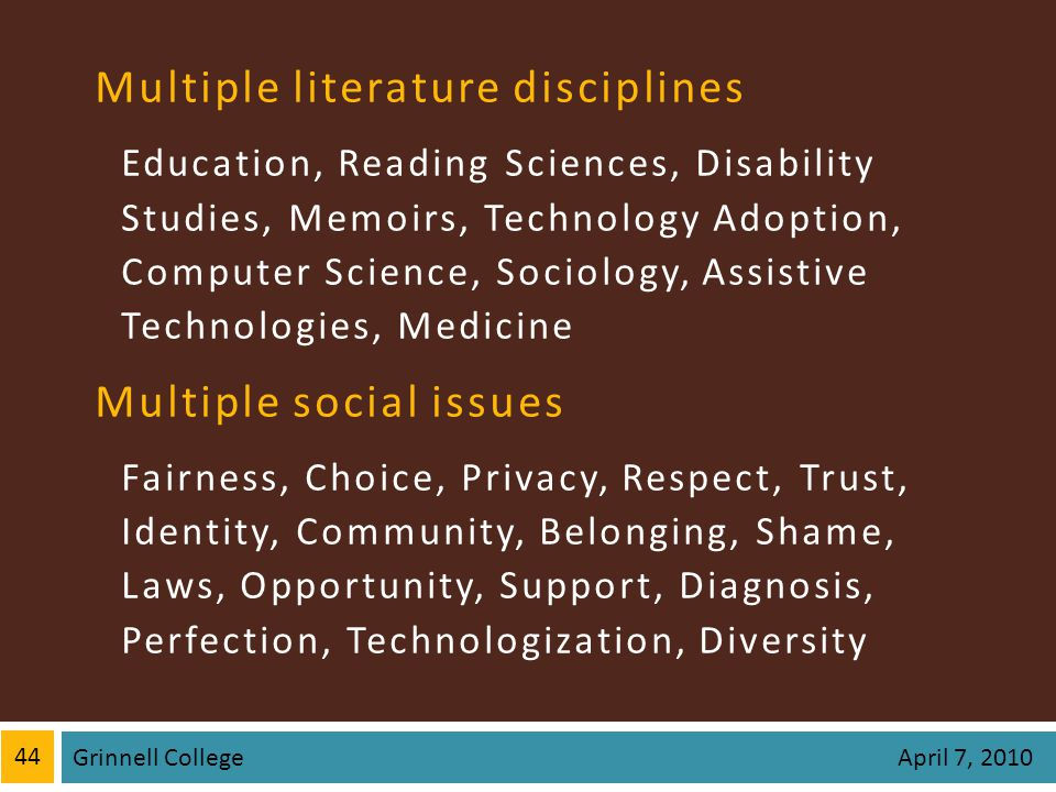 Multiple literature disciplines Education, Reading Sciences, Disability Studies, Memoirs, Technology Adoption, Computer Science, Sociology, Assistive Technologies, Medicine Multiple social issues Fairness, Choice, Privacy, Respect, Trust, Identity, Community, Belonging, Shame, Laws, Opportunity, Support, Diagnosis, Perfection, Technologization, Diversity 44 Grinnell College April 7, 2010