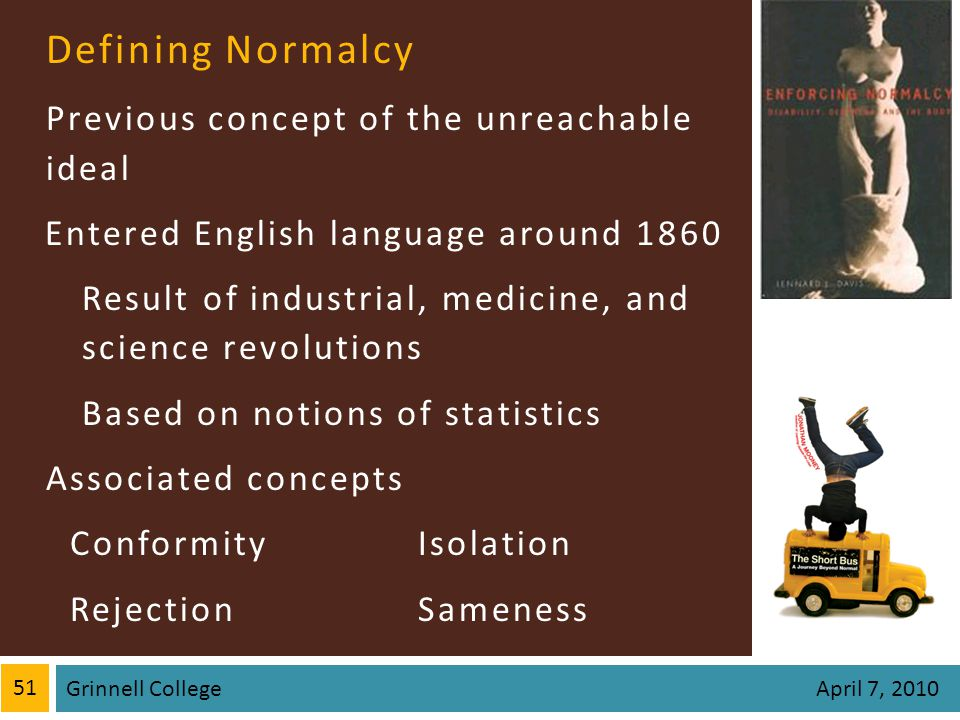 Defining Normalcy Previous concept of the unreachable ideal Entered English language around 1860 Result of industrial, medicine, and science revolutio