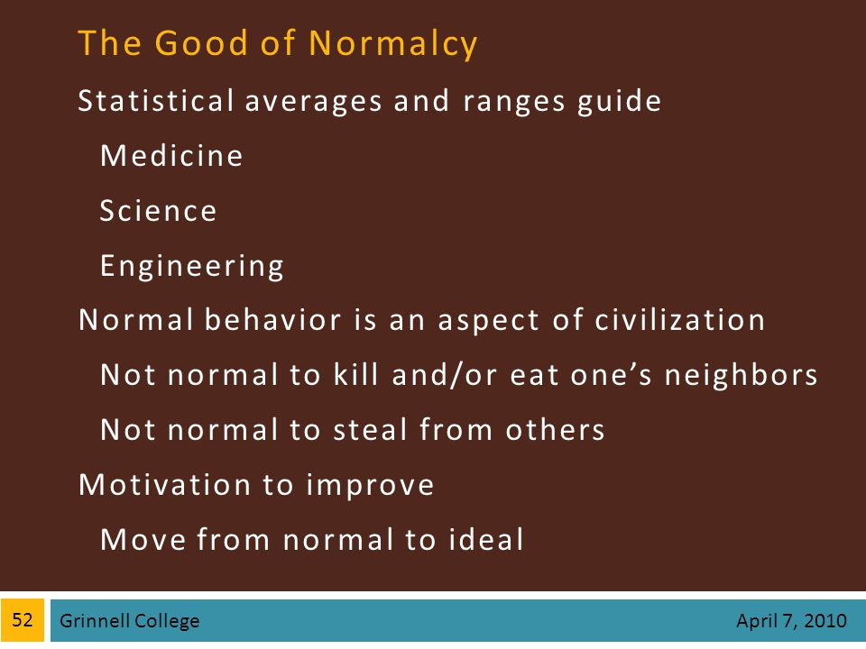 The Good of Normalcy Statistical averages and ranges guide Medicine Science Engineering Normal behavior is an aspect of civilization Not normal to kill and/or eat ones neighbors Not normal to steal from others Motivation to improve Move from normal to ideal 52 Grinnell College April 7, 2010