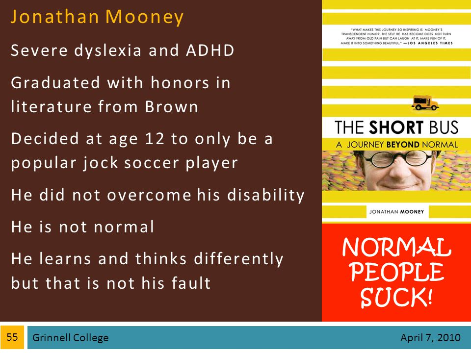 Jonathan Mooney Severe dyslexia and ADHD Graduated with honors in literature from Brown Decided at age 12 to only be a popular jock soccer player He did not overcome his disability He is not normal He learns and thinks differently but that is not his fault 55 Grinnell College April 7, 2010 NORMAL PEOPLE SUCK!