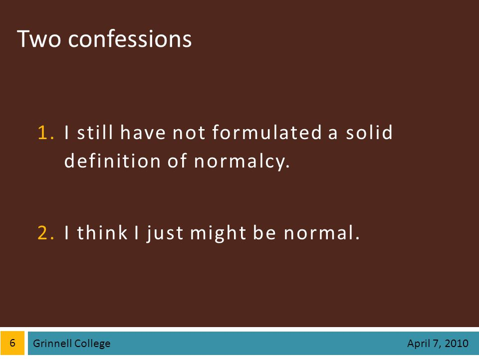 Two confessions 1.I still have not formulated a solid definition of normalcy. 2.I think I just might be normal. 6 April 7, 2010 Grinnell College
