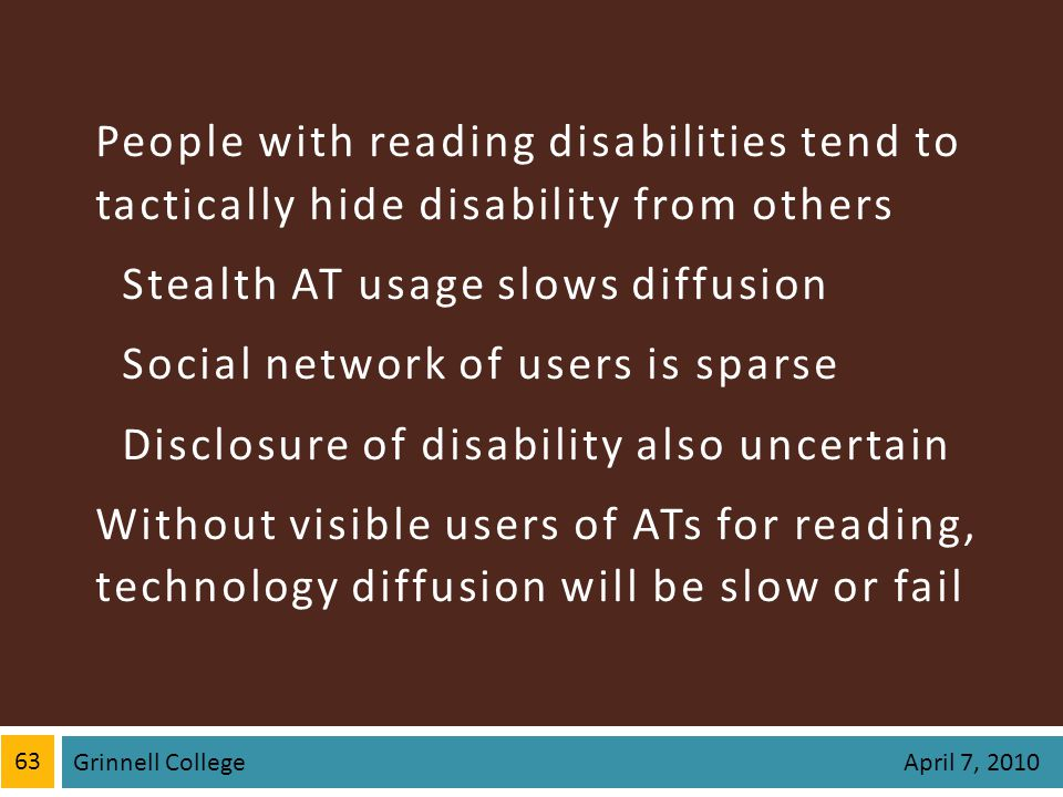 People with reading disabilities tend to tactically hide disability from others Stealth AT usage slows diffusion Social network of users is sparse Disclosure of disability also uncertain Without visible users of ATs for reading, technology diffusion will be slow or fail 63 Grinnell College April 7, 2010
