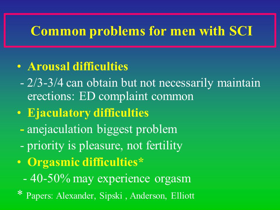 Common problems for men with SCI Arousal difficulties - 2/3-3/4 can obtain but not necessarily maintain erections: ED complaint common Ejaculatory difficulties - anejaculation biggest problem - priority is pleasure, not fertility Orgasmic difficulties* - 40-50% may experience orgasm * Papers: Alexander, Sipski, Anderson, Elliott