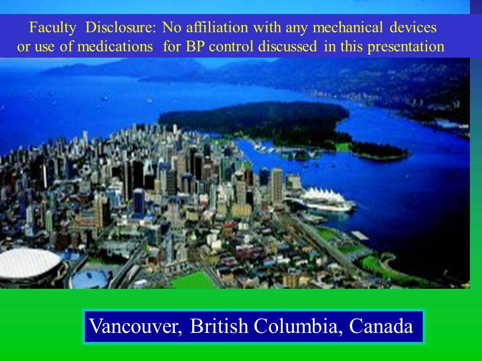 Vancouver, British Columbia, Canada Faculty Disclosure: No affiliation with any mechanical devices or use of medications for BP control discussed in this presentation