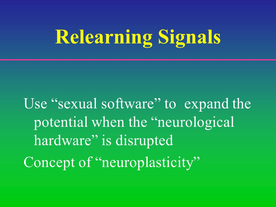 Relearning Signals Use sexual software to expand the potential when the neurological hardware is disrupted Concept of neuroplasticity