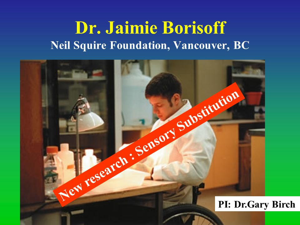Dr. Jaimie Borisoff Neil Squire Foundation, Vancouver, BC New research : Sensory Substitution PI: Dr.Gary Birch