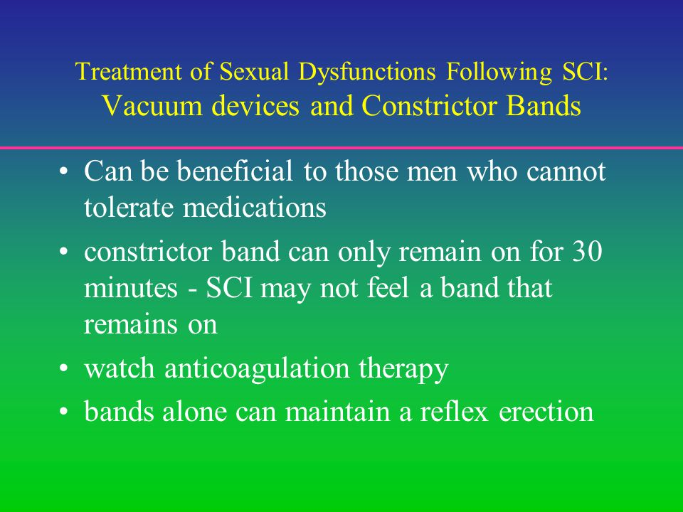 Treatment of Sexual Dysfunctions Following SCI: Vacuum devices and Constrictor Bands Can be beneficial to those men who cannot tolerate medications constrictor band can only remain on for 30 minutes - SCI may not feel a band that remains on watch anticoagulation therapy bands alone can maintain a reflex erection