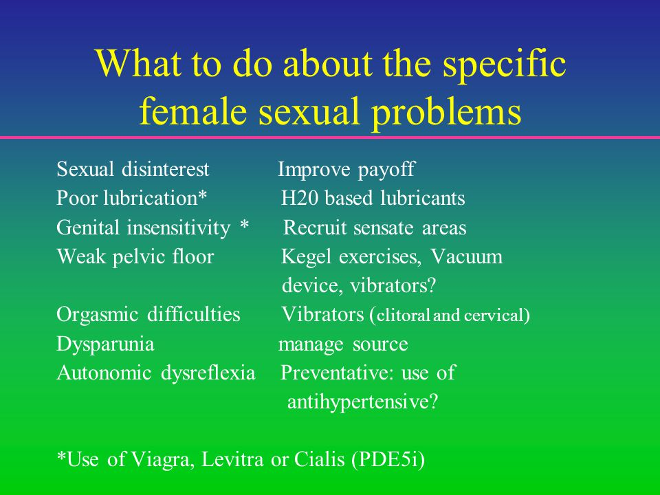 What to do about the specific female sexual problems Sexual disinterest Improve payoff Poor lubrication* H20 based lubricants Genital insensitivity * Recruit sensate areas Weak pelvic floor Kegel exercises, Vacuum device, vibrators.