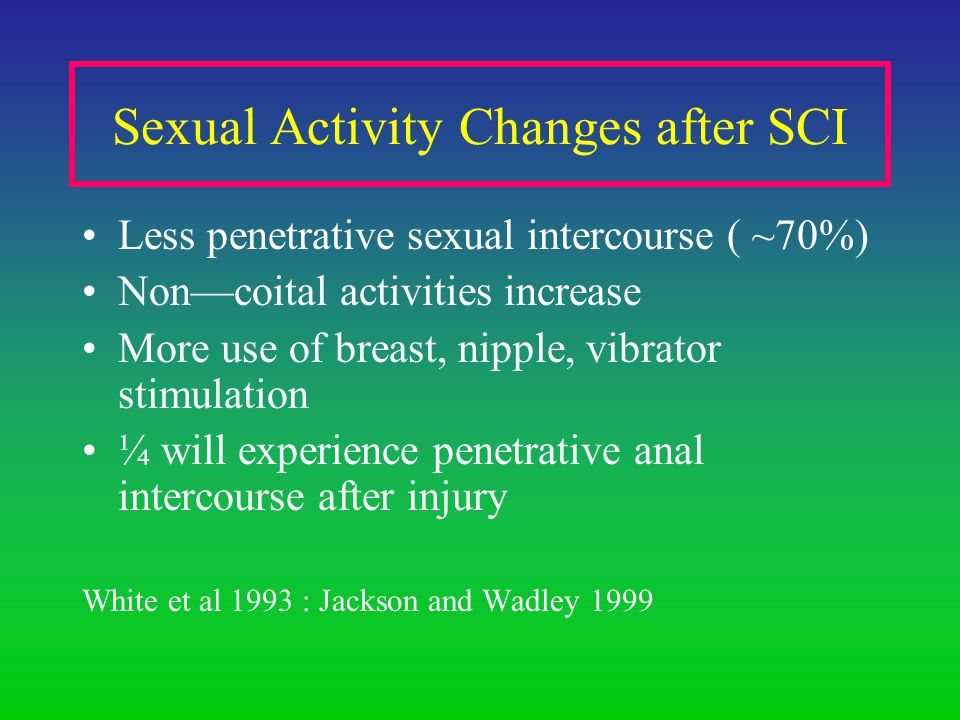 Sexual Activity Changes after SCI Less penetrative sexual intercourse ( ~70%) Noncoital activities increase More use of breast, nipple, vibrator stimulation ¼ will experience penetrative anal intercourse after injury White et al 1993 : Jackson and Wadley 1999
