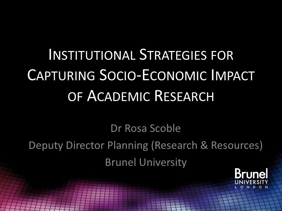 I NSTITUTIONAL S TRATEGIES FOR C APTURING S OCIO -E CONOMIC I MPACT OF A CADEMIC R ESEARCH Dr Rosa Scoble Deputy Director Planning (Research & Resources) Brunel University