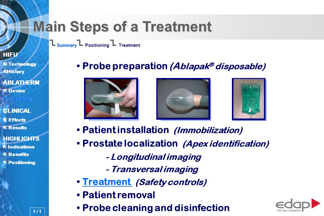 HIFU ë History History Technology ABLATHERM Treatment Positioning Benefits Device CLINICAL Effects Results Indications HIGHLIGHTS Main Steps of a Treatment Probe preparation (A blapak ® disposable) Patient installation (Immobilization) Prostate localization (Apex identification) - Longitudinal imaging - Transversal imaging Treatment (Safety controls)Treatment Patient removal Probe cleaning and disinfection Summary PositioningTreatment 1 / 1