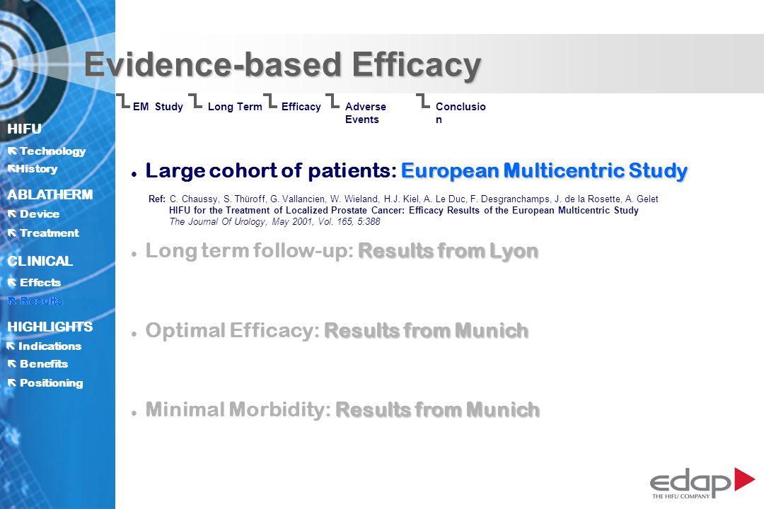 HIFU ë History History Technology ABLATHERM Treatment Positioning Benefits Device CLINICAL Effects Results Indications HIGHLIGHTS Evidence-based Efficacy Conclusio n Adverse Events Results Long Term EM Study Efficacy European Multicentric Study l Large cohort of patients: European Multicentric Study Results from Lyon l Long term follow-up: Results from Lyon Results from Munich l Optimal Efficacy: Results from Munich Results from Munich l Minimal Morbidity: Results from Munich Ref: C.