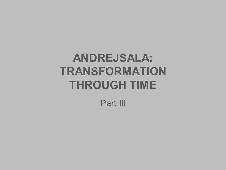 ANDREJSALA: TRANSFORMATION THROUGH TIME Part III