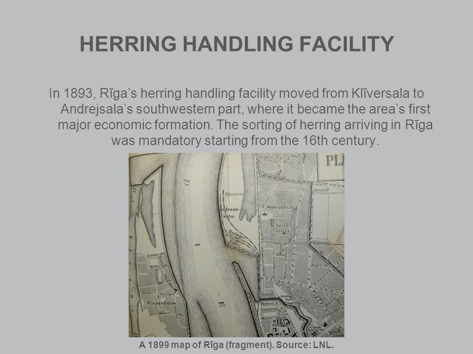 HERRING HANDLING FACILITY In 1893, Rīgas herring handling facility moved from Klīversala to Andrejsalas southwestern part, where it became the areas first major economic formation.