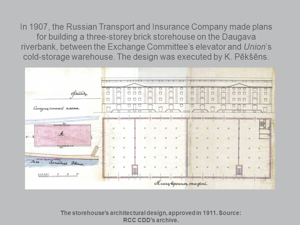 In 1907, the Russian Transport and Insurance Company made plans for building a three-storey brick storehouse on the Daugava riverbank, between the Exchange Committees elevator and Unions cold-storage warehouse.