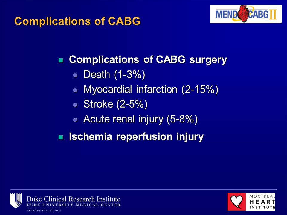 MEND-CABG II ACC08 LBCT JHA, 4 Complications of CABG Complications of CABG surgery Complications of CABG surgery Death (1-3%) Death (1-3%) Myocardial infarction (2-15%) Myocardial infarction (2-15%) Stroke (2-5%) Stroke (2-5%) Acute renal injury (5-8%) Acute renal injury (5-8%) Ischemia reperfusion injury Ischemia reperfusion injury
