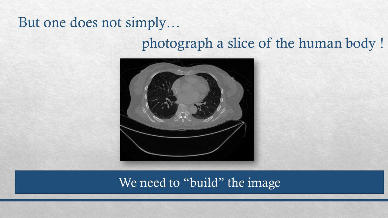 photograph a slice of the human body ! But one does not simply… We need to build the image