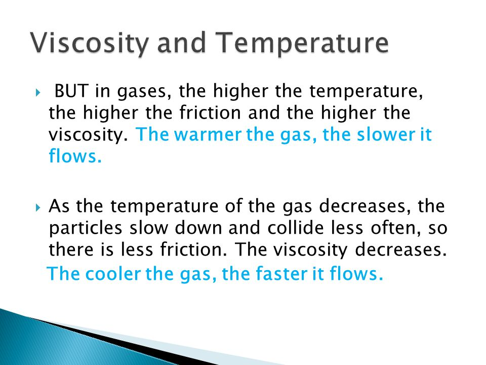 BUT in gases, the higher the temperature, the higher the friction and the higher the viscosity. The warmer the gas, the slower it flows. As the temper