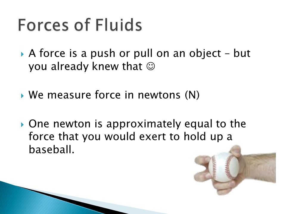 A force is a push or pull on an object – but you already knew that We measure force in newtons (N) One newton is approximately equal to the force that
