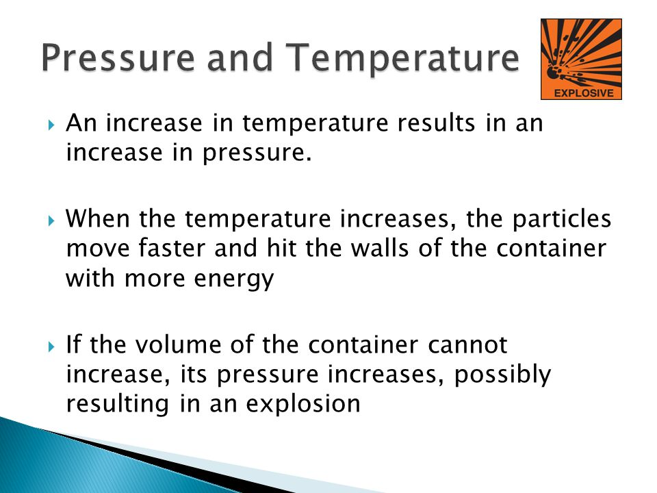An increase in temperature results in an increase in pressure. When the temperature increases, the particles move faster and hit the walls of the cont