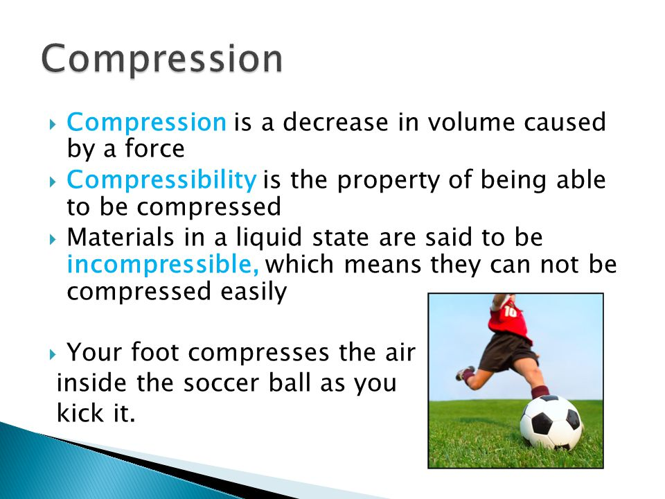 Compression is a decrease in volume caused by a force Compressibility is the property of being able to be compressed Materials in a liquid state are s