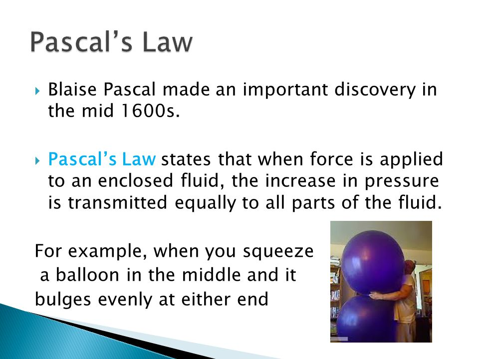 Blaise Pascal made an important discovery in the mid 1600s. Pascals Law states that when force is applied to an enclosed fluid, the increase in pressu