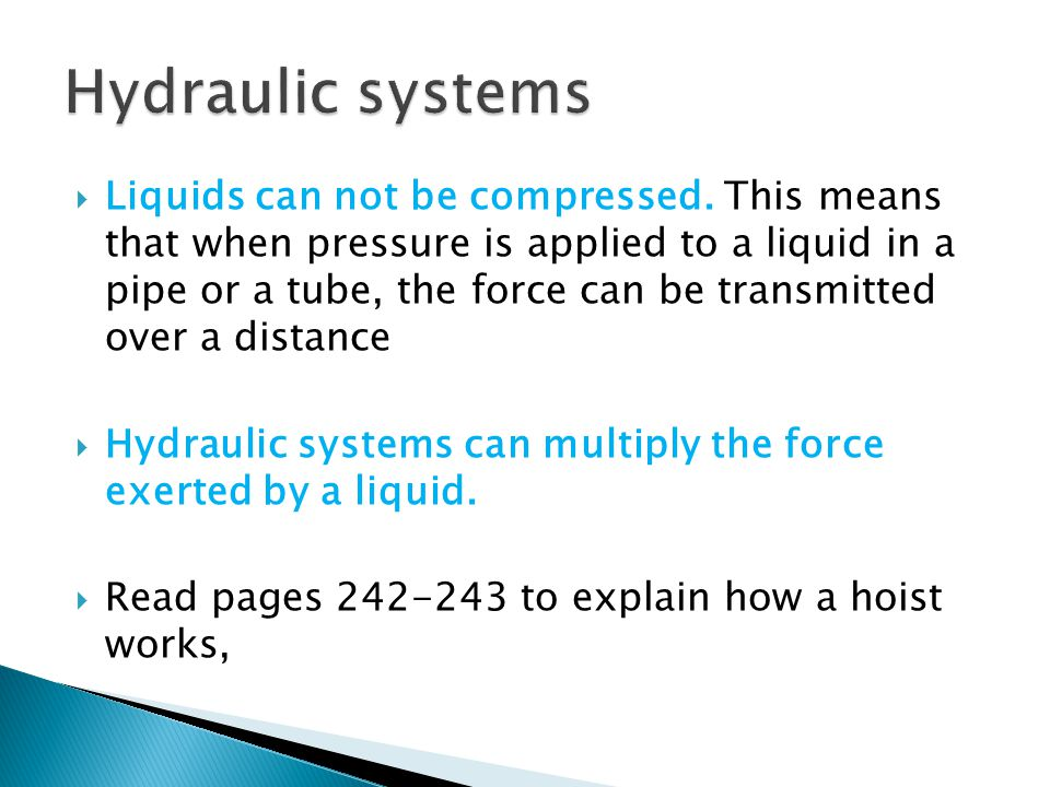 Liquids can not be compressed. This means that when pressure is applied to a liquid in a pipe or a tube, the force can be transmitted over a distance