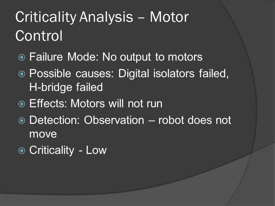 Criticality Analysis – Motor Control Failure Mode: No output to motors Possible causes: Digital isolators failed, H-bridge failed Effects: Motors will