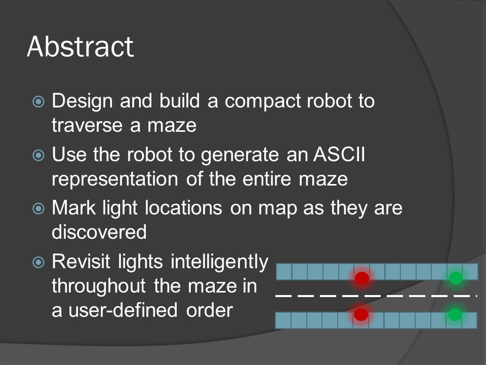 Abstract Design and build a compact robot to traverse a maze Use the robot to generate an ASCII representation of the entire maze Mark light locations