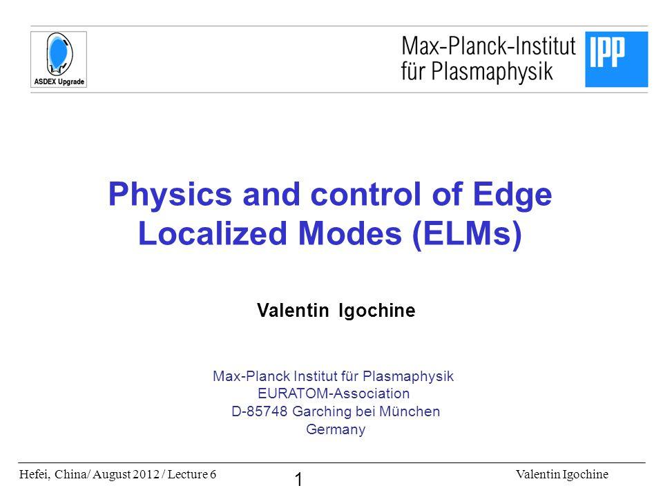 Hefei, China/ August 2012 / Lecture 6Valentin Igochine 1 Physics and control of Edge Localized Modes (ELMs) Valentin Igochine Max-Planck Institut für Plasmaphysik EURATOM-Association D-85748 Garching bei München Germany
