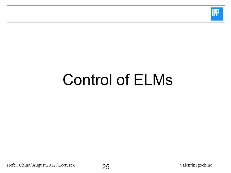 Hefei, China/ August 2012 / Lecture 6Valentin Igochine 25 Control of ELMs